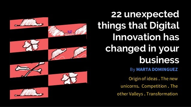 22 unexpected things that Digital Innovation has changed in your business Origin of ideas . The new unicorns. Competition ...