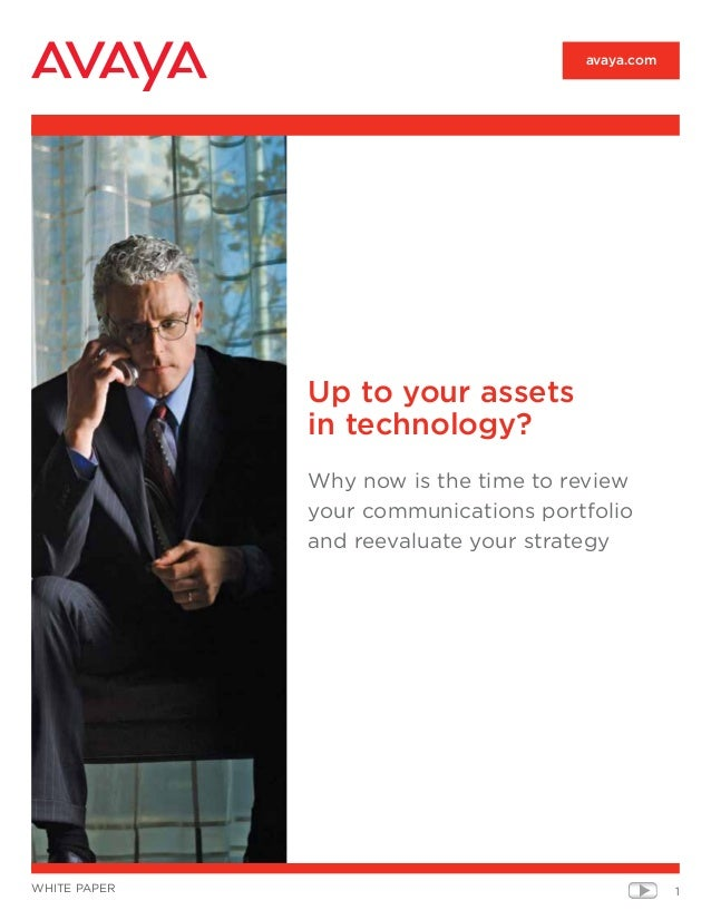 1white paper avaya.com Up to your assets in technology? Why now is the time to review your communications portfolio and re...
