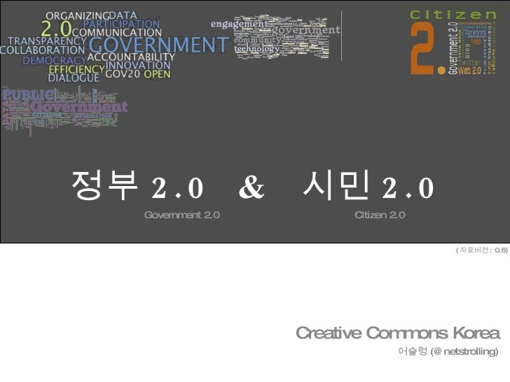 정부 2.0  &  시민 2.0 Government 2.0  Citizen 2.0 Creative Commons Korea 어슬렁 (@netstrolling) ( 자료버전 : 0.6)