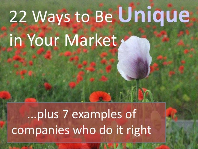 22 Ways to Be Unique in Your Market ...plus 7 examples of companies who do it right