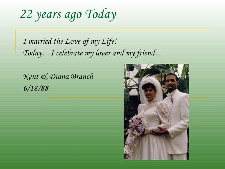 22 years ago Today I married the Love of my Life! Today…I celebrate my lover and my friend… Kent & Diana Branch 6/18/88