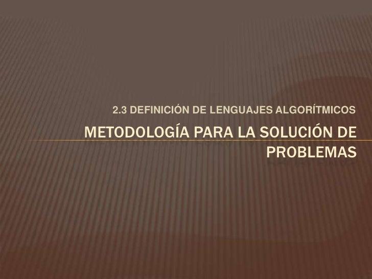 2.3 DEFINICIÓN DE LENGUAJES ALGORÍTMICOS<br />METODOLOGÍA PARA LA SOLUCIÓN DE PROBLEMAS<br />