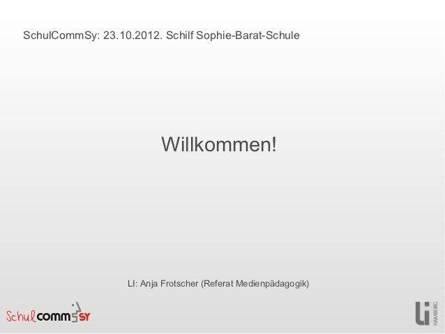 SchulCommSy: 23.10.2012. Schilf Sophie-Barat-Schule                           Willkommen!                   LI: Anja Frots...