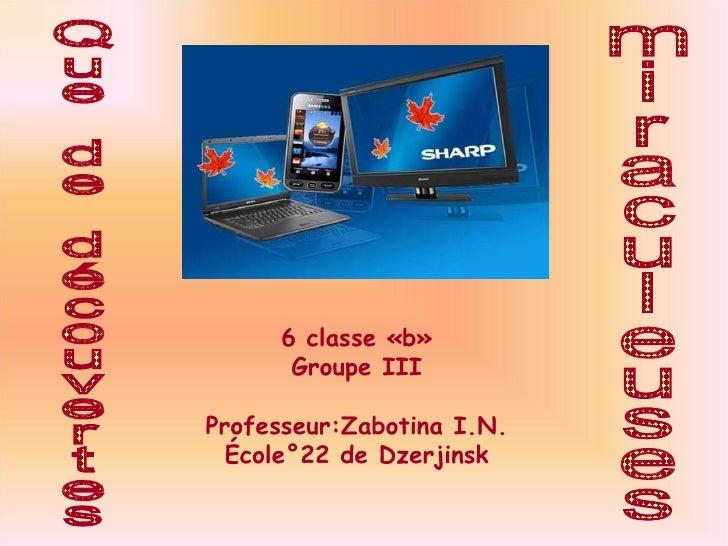 Que de découvertes miraculeuses 6 classe «b» Groupe III Professeur:Zabotina I.N. École°22 de Dzerjinsk