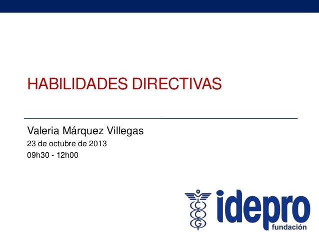 HABILIDADES DIRECTIVAS Valeria Márquez Villegas 23 de octubre de 2013 09h30 - 12h00