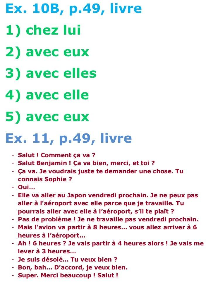 Ex. 10B, p.49, livre1) chez lui2) avec eux3) avec elles4) avec elle5) avec euxEx. 11, p.49, livre- Salut ! Comment ça va ?...