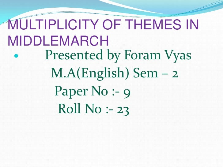 MULTIPLICITY OF THEMES IN MIDDLEMARCH<br />Presented by Foram Vyas<br />           M.A(English) Sem – 2<br />            P...