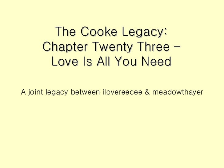 The Cooke Legacy: Chapter Twenty Three – Love Is All You Need <ul><li>A joint legacy between ilovereecee & meadowthayer </...