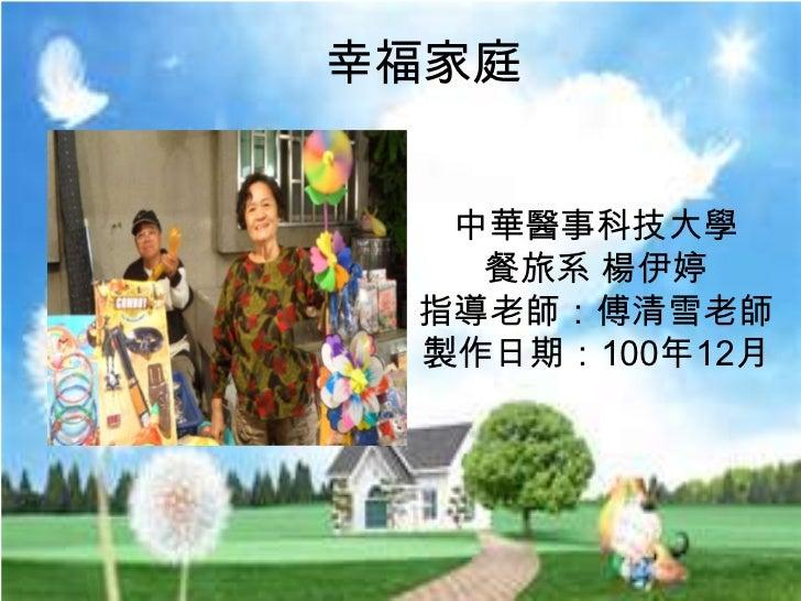 幸福家庭  中華醫事科技大學   餐旅系 楊伊婷 指導老師:傅清雪老師 製作日期:100年12月