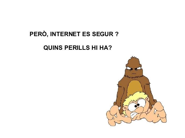 PERÒ, INTERNET ES SEGUR ? QUINS PERILLS HI HA?