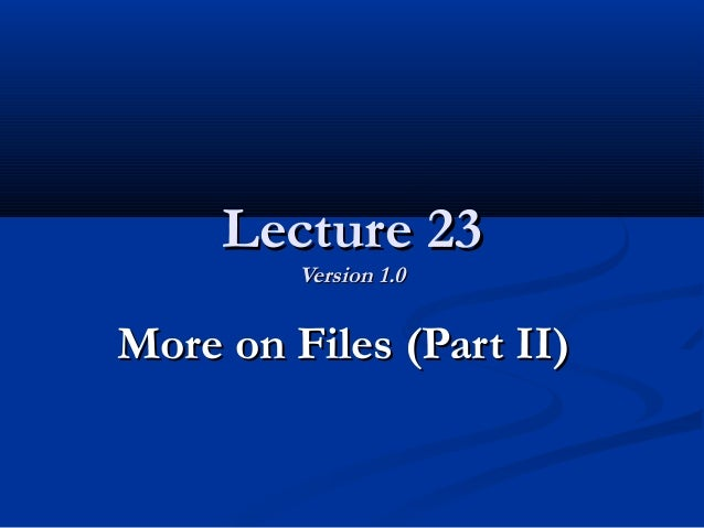 Lecture 23Lecture 23 Version 1.0Version 1.0 More on Files (Part II)More on Files (Part II)