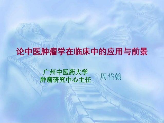 论中医肿瘤学在临床中的应用与前景 广州中医药大学 肿瘤研究中心主任  周岱翰
