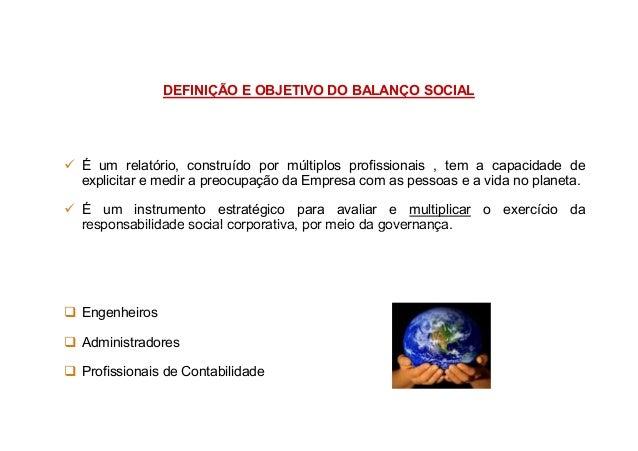 DEFINIÇÃO E OBJETIVO DO BALANÇO SOCIAL É um relatório, construído por múltiplos profissionais , tem a capacidade de explic...
