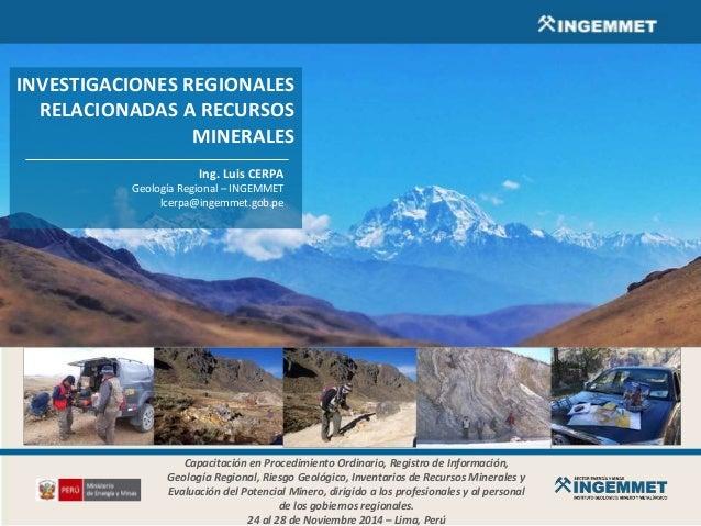 INVESTIGACIONES REGIONALES RELACIONADAS A RECURSOS MINERALES Ing. Luis CERPA Geología Regional – INGEMMET lcerpa@ingemmet....