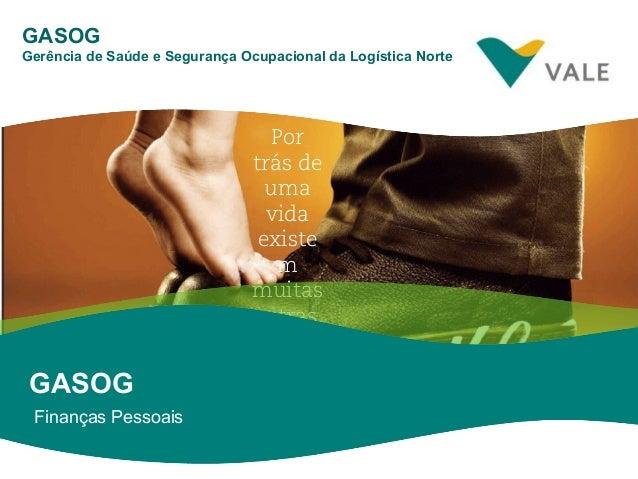 CLSS Por trás de uma vida existe m muitas outras. Finanças Pessoais GASOG GASOG Gerência de Saúde e Segurança Ocupacional ...