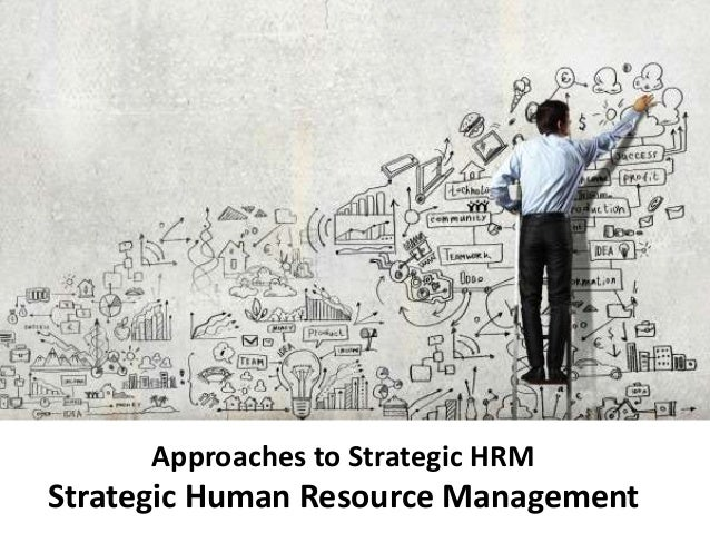 Approaches to Strategic HRM Strategic Human Resource Management