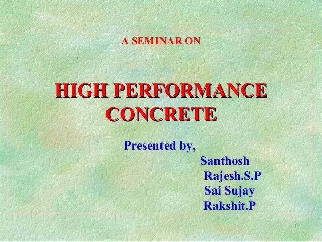 1 A SEMINAR ON Presented by, Santhosh Rajesh.S.P Sai Sujay Rakshit.P HIGH PERFORMANCEHIGH PERFORMANCE CONCRETECONCRETE