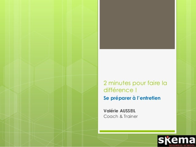 2 minutes pour faire la différence ! Se préparer à l'entretien Valérie AUSSEIL Coach & Trainer