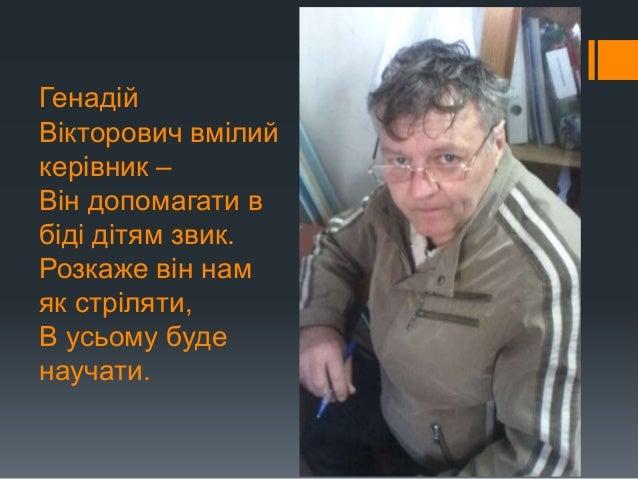 Генадій Вікторович вмілий керівник – Він допомагати в біді дітям звик. Розкаже він нам як стріляти, В усьому буде научати.