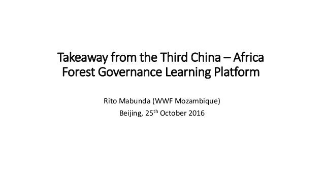 Takeaway from the Third China – Africa Forest Governance Learning Platform Rito Mabunda (WWF Mozambique) Beijing, 25th Oct...
