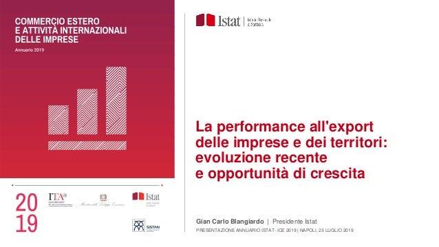 La performance all'export delle imprese e dei territori: evoluzione recente e opportunità di crescita Gian Carlo Blangiard...
