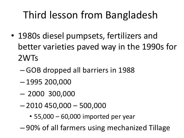 Third lesson from Bangladesh• 1980s diesel pumpsets, fertilizers and  better varieties paved way in the 1990s for  2WTs  –...