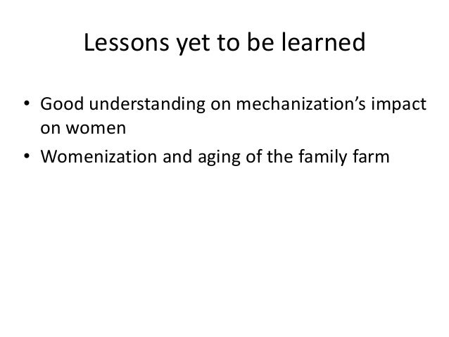 Lessons yet to be learned• Good understanding on mechanization's impact  on women• Womenization and aging of the family farm