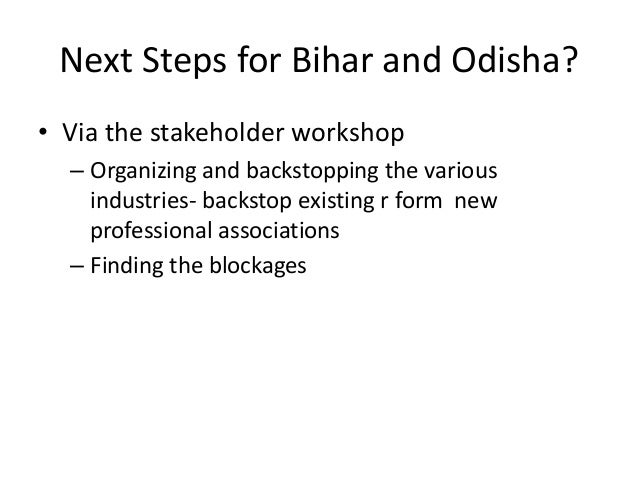 Next Steps for Bihar and Odisha?• Via the stakeholder workshop  – Organizing and backstopping the various    industries- b...