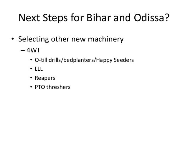 Next Steps for Bihar and Odissa?• Selecting other new machinery  – 4WT     •   O-till drills/bedplanters/Happy Seeders    ...