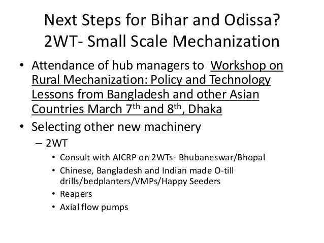 Next Steps for Bihar and Odissa?    2WT- Small Scale Mechanization• Attendance of hub managers to Workshop on  Rural Mecha...