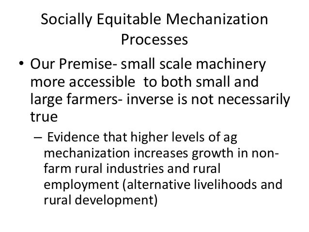 Socially Equitable Mechanization                Processes• Our Premise- small scale machinery  more accessible to both sma...