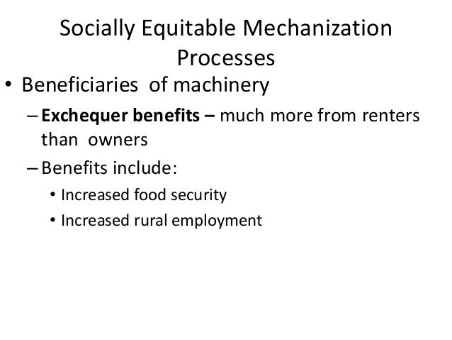 Socially Equitable Mechanization                 Processes• Beneficiaries of machinery  – Exchequer benefits – much more f...
