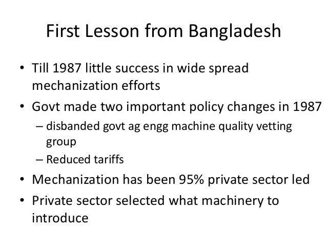 First Lesson from Bangladesh• Till 1987 little success in wide spread  mechanization efforts• Govt made two important poli...