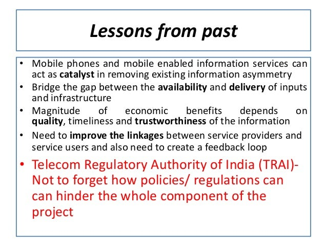 Lessons from past• Mobile phones and mobile enabled information services can  act as catalyst in removing existing informa...
