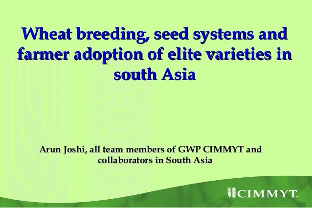 Wheat breeding, seed systems andfarmer adoption of elite varieties in           south Asia  Arun Joshi, all team members o...