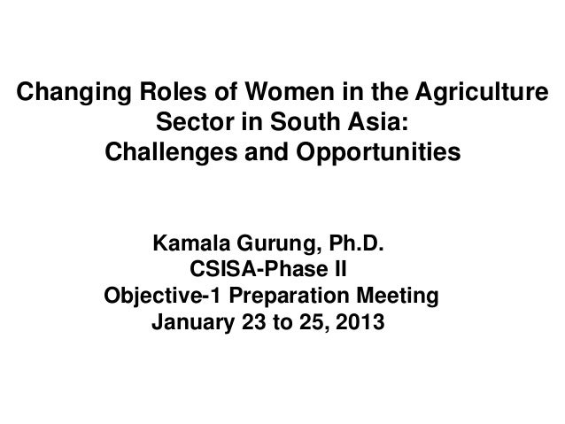 Changing Roles of Women in the Agriculture          Sector in South Asia:      Challenges and Opportunities          Kamal...