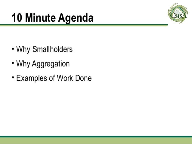 10 Minute Agenda• Why Smallholders• Why Aggregation• Examples of Work Done