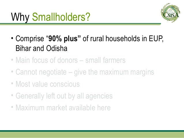 """Why Smallholders?• Comprise """"90% plus"""" of rural households in EUP,  Bihar and Odisha• Main focus of donors – small farmers..."""