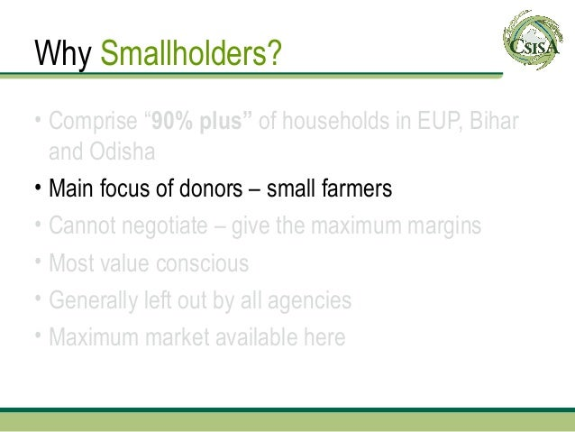 """Why Smallholders?• Comprise """"90% plus"""" of households in EUP, Bihar  and Odisha• Main focus of donors – small farmers• Cann..."""