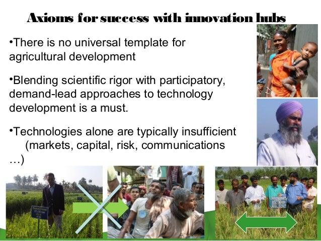 Axioms for success with innovation hubs•There is no universal template foragricultural development•Blending scientific rig...