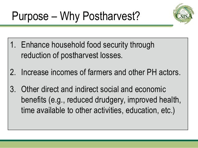 Purpose – Why Postharvest?1. Enhance household food security through   reduction of postharvest losses.2. Increase incomes...