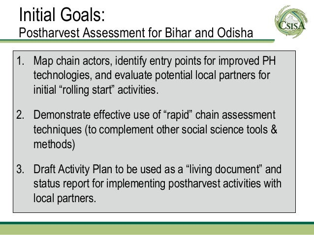 Initial Goals:Postharvest Assessment for Bihar and Odisha1. Map chain actors, identify entry points for improved PH   tech...