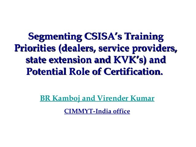 Segmenting CSISA's TrainingPriorities (dealers, service providers,  state extension and KVK's) and   Potential Role of Cer...