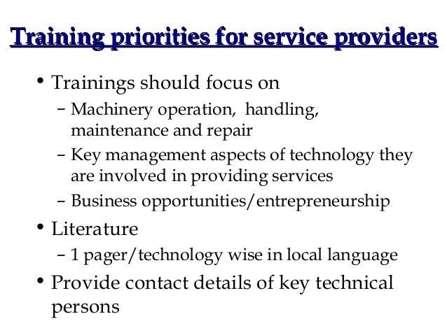 Training priorities for service providers  • Trainings should focus on    – Machinery operation, handling,      maintenanc...
