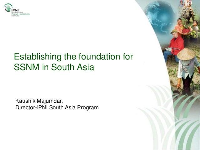 Establishing the foundation forSSNM in South AsiaKaushik Majumdar,Director-IPNI South Asia Program