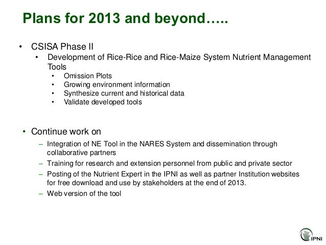 Plans for 2013 and beyond…..• CSISA Phase II   •     Development of Rice-Rice and Rice-Maize System Nutrient Management   ...