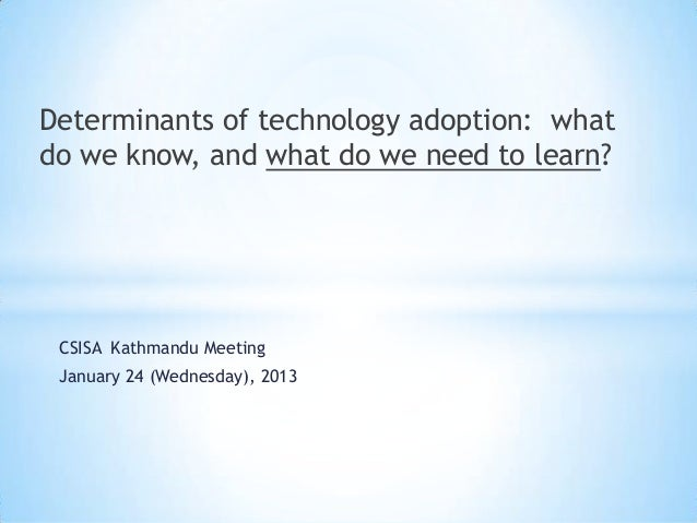 Determinants of technology adoption: whatdo we know, and what do we need to learn? CSISA Kathmandu Meeting January 24 (Wed...