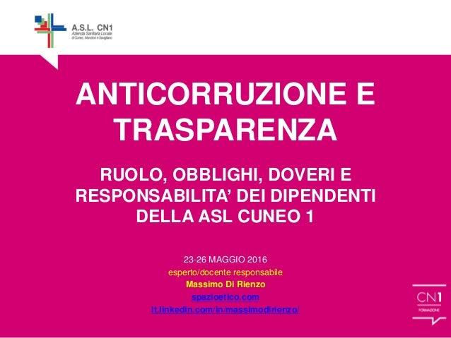 ANTICORRUZIONE E TRASPARENZA RUOLO, OBBLIGHI, DOVERI E RESPONSABILITA' DEI DIPENDENTI DELLA ASL CUNEO 1 23-26 MAGGIO 2016 ...