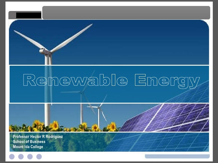 Renewable Energy Renewable Energy Professor Hector R Rodriguez School of Business Mount Ida College