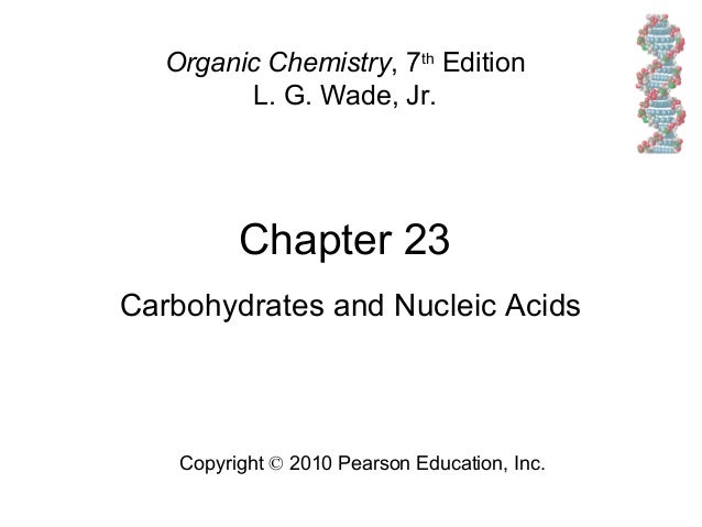 Chapter 23 Copyright © 2010 Pearson Education, Inc. Organic Chemistry, 7th Edition L. G. Wade, Jr. Carbohydrates and Nucle...